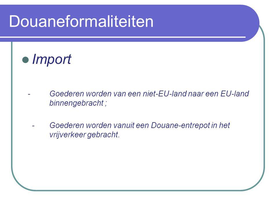 Douaneformaliteiten Import - Goederen worden van een niet-EU-land naar een EU-land binnengebracht ; -Goederen worden vanuit een Douane-entrepot in het vrijverkeer gebracht.