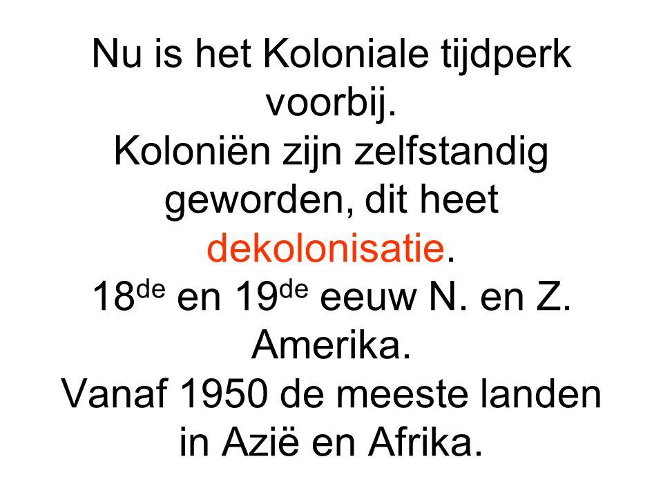 Nu is het Koloniale tijdperk voorbij.Koloniën zijn zelfstandig geworden, dit heet dekolonisatie.