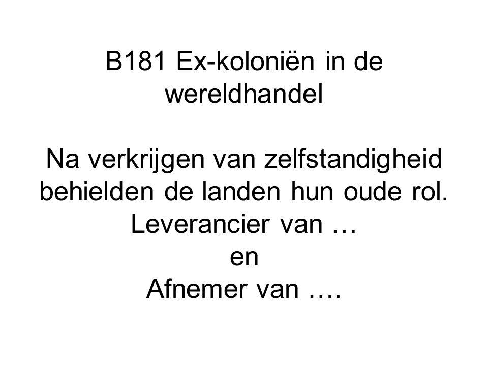 B181 Ex-koloniën in de wereldhandel Na verkrijgen van zelfstandigheid behielden de landen hun oude rol. Leverancier van … en Afnemer van ….