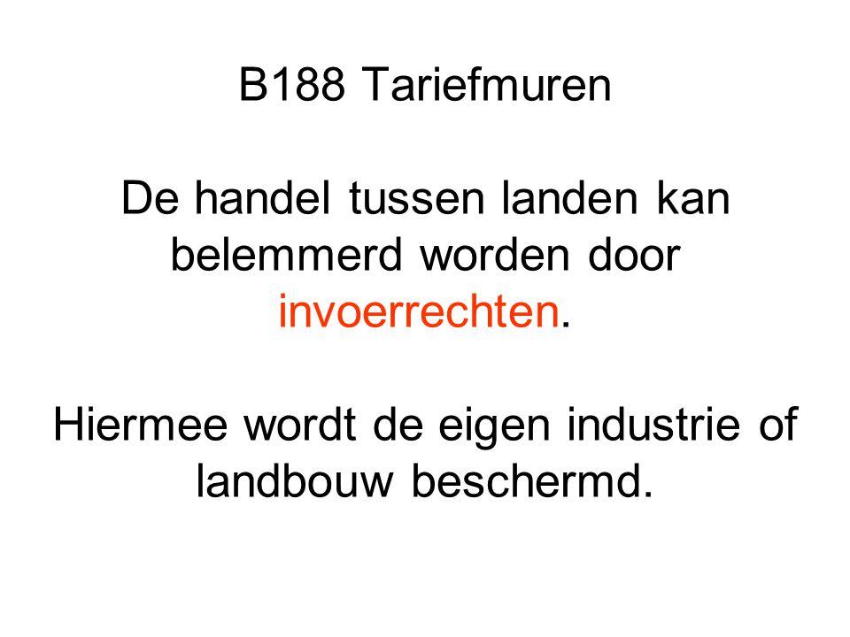 B188 Tariefmuren De handel tussen landen kan belemmerd worden door invoerrechten. Hiermee wordt de eigen industrie of landbouw beschermd.