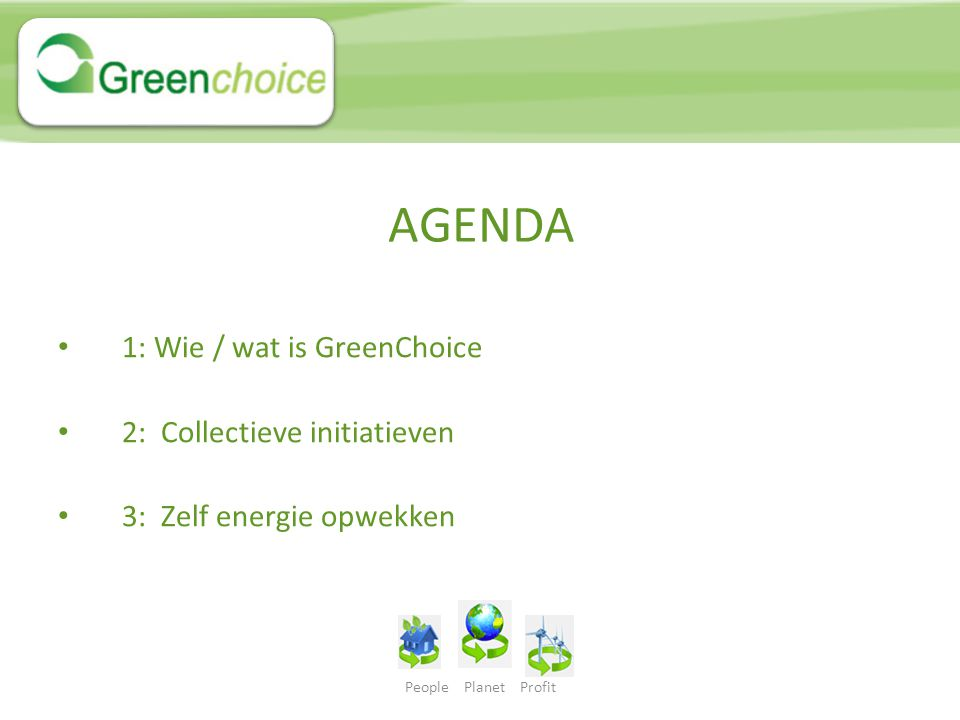 People Planet Profit AGENDA 1: Wie / wat is GreenChoice 2: Collectieve initiatieven 3: Zelf energie opwekken