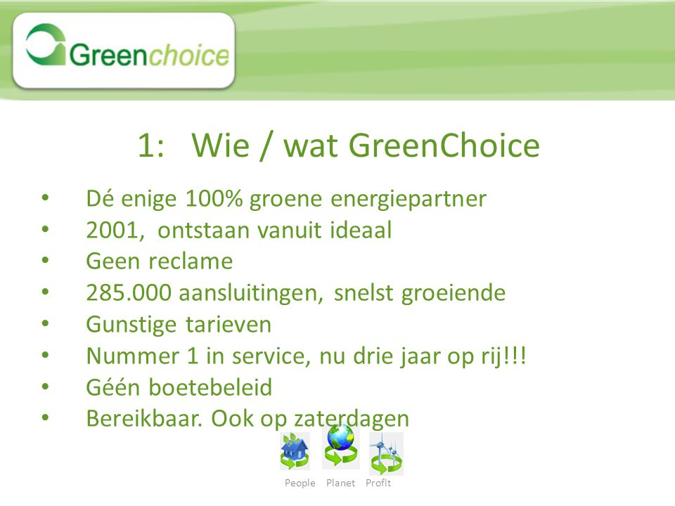 People Planet Profit 1: Wie / wat GreenChoice Dé enige 100% groene energiepartner 2001, ontstaan vanuit ideaal Geen reclame 285.000 aansluitingen, sne