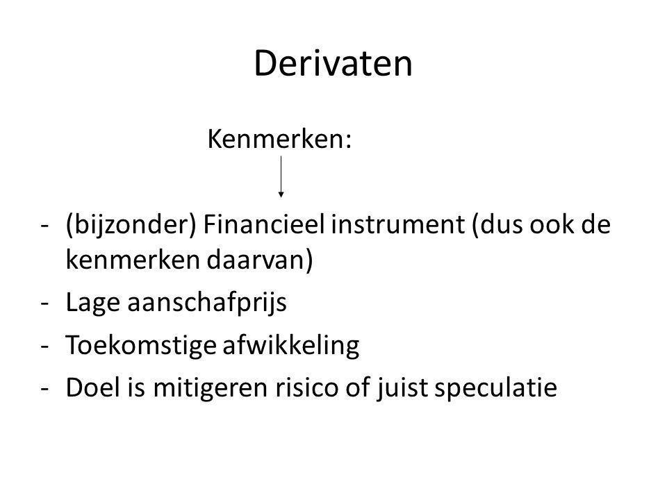 Derivaten Kenmerken: -(bijzonder) Financieel instrument (dus ook de kenmerken daarvan) -Lage aanschafprijs -Toekomstige afwikkeling -Doel is mitigeren