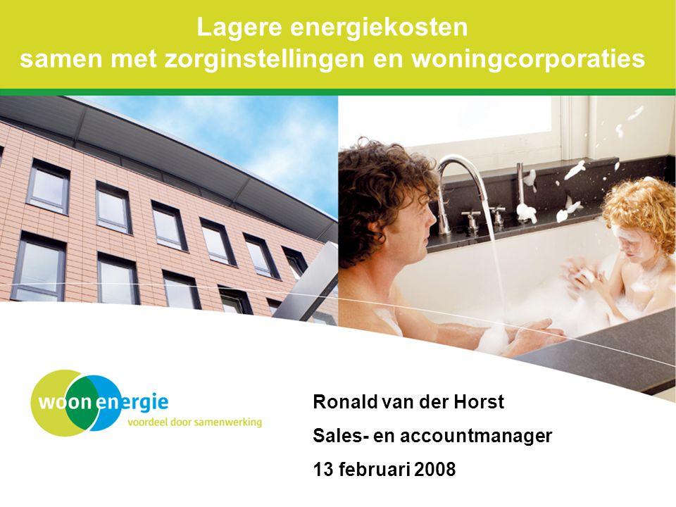 Lagere energiekosten samen met zorginstellingen en woningcorporaties Ronald van der Horst Sales- en accountmanager 13 februari 2008