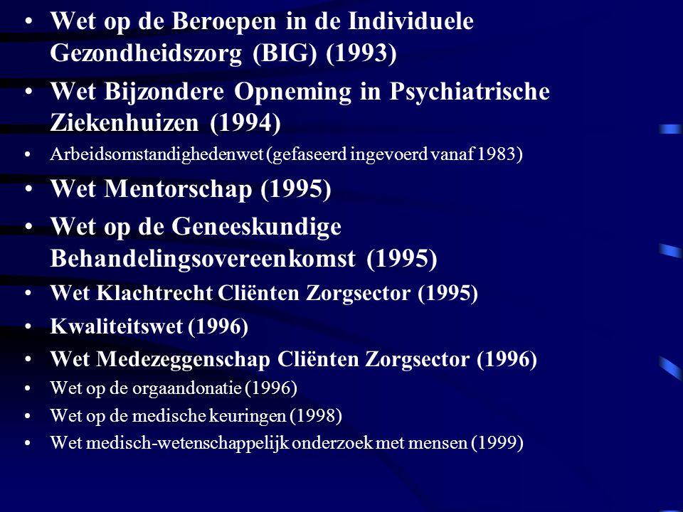 Wet op de Beroepen in de Individuele Gezondheidszorg (BIG) (1993) Wet Bijzondere Opneming in Psychiatrische Ziekenhuizen (1994) Arbeidsomstandighedenwet (gefaseerd ingevoerd vanaf 1983) Wet Mentorschap (1995) Wet op de Geneeskundige Behandelingsovereenkomst (1995) Wet Klachtrecht Cliënten Zorgsector (1995) Kwaliteitswet (1996) Wet Medezeggenschap Cliënten Zorgsector (1996) Wet op de orgaandonatie (1996) Wet op de medische keuringen (1998) Wet medisch-wetenschappelijk onderzoek met mensen (1999)