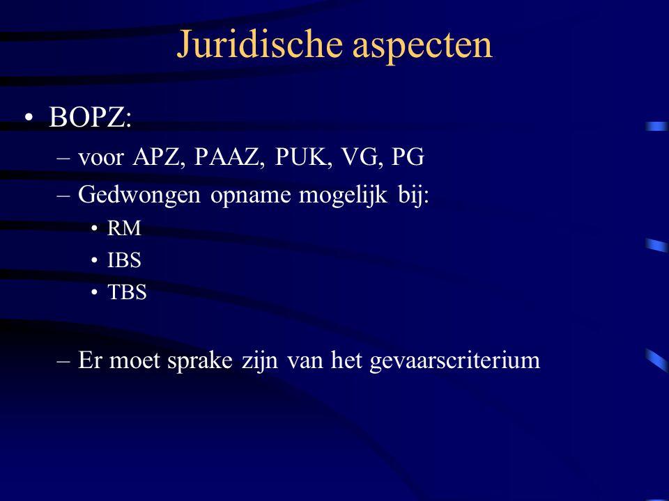 Juridische aspecten BOPZ: –voor APZ, PAAZ, PUK, VG, PG –Gedwongen opname mogelijk bij: RM IBS TBS –Er moet sprake zijn van het gevaarscriterium