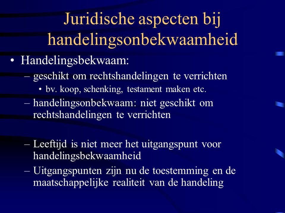 Juridische aspecten bij handelingsonbekwaamheid Handelingsbekwaam: –geschikt om rechtshandelingen te verrichten bv.