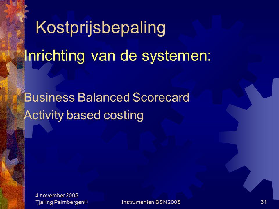 4 november 2005 Tjalling Palmbergen©Instrumenten BSN 200530 Kostprijsbepaling Kostprijsbepalingssysteem: rekeningschema wijze van begroten analyse mogelijkheid wijze van denken