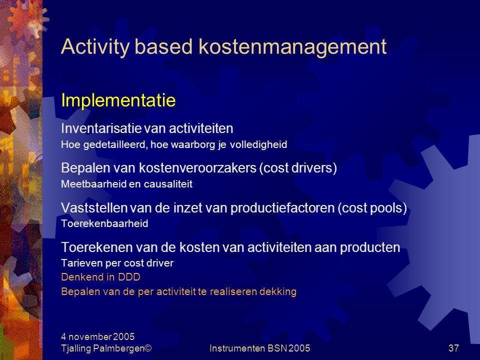 4 november 2005 Tjalling Palmbergen©Instrumenten BSN 200536 Activity based kostenmanagement Doelstelling Het beheersen van kostenveroorzakers, en niet zozeer die kosten zelf.