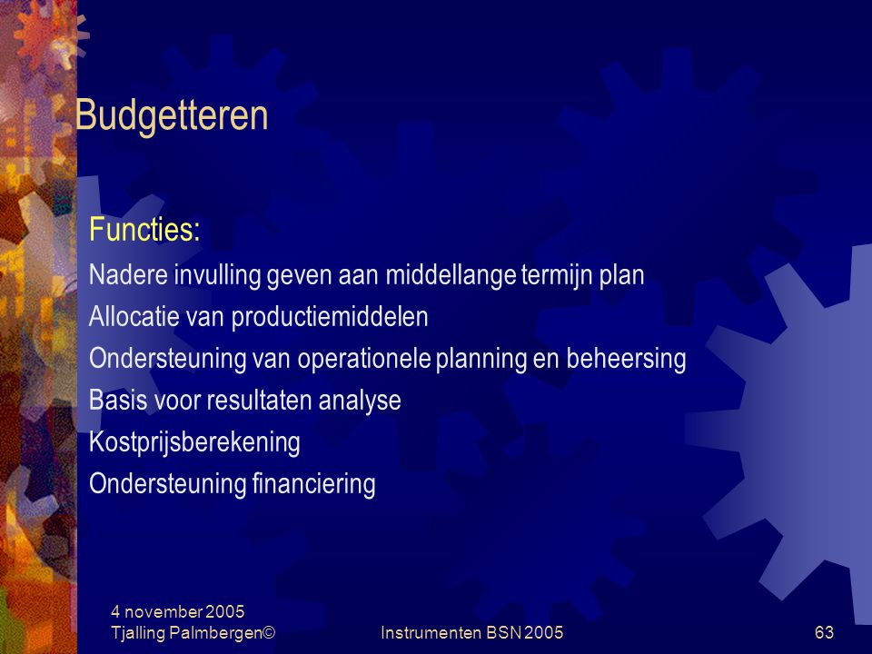 4 november 2005 Tjalling Palmbergen©Instrumenten BSN 200562 Budgetteren Defenities: Het vertalen van operationele plannen naar financiële gevolgen Het naar beneden managen van de verwachtingen van je baas
