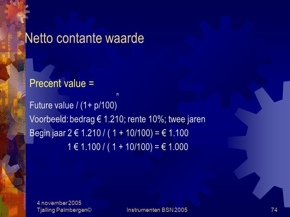 4 november 2005 Tjalling Palmbergen©Instrumenten BSN 200573 Netto contante waarde Future value = Precent value + rente n Precent value x (1 + p/100) = future value Precent value = n Future value / (1+ p/100)