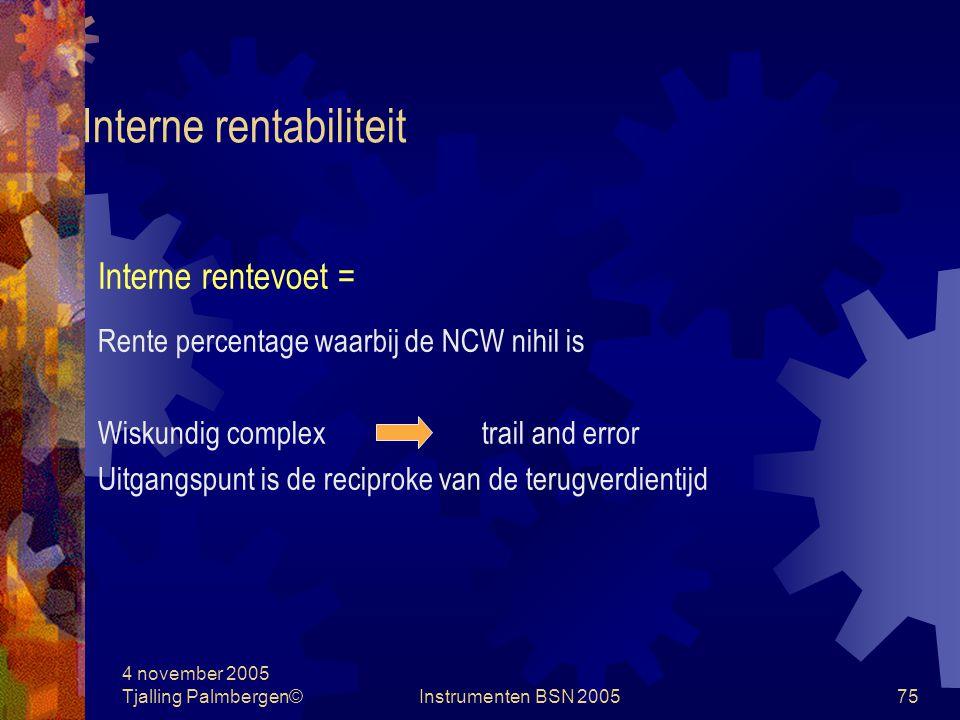 4 november 2005 Tjalling Palmbergen©Instrumenten BSN 200574 Netto contante waarde Precent value = n Future value / (1+ p/100) Voorbeeld: bedrag € 1.210; rente 10%; twee jaren Begin jaar 2 € 1.210 / ( 1 + 10/100) = € 1.100 1 € 1.100 / ( 1 + 10/100) = € 1.000