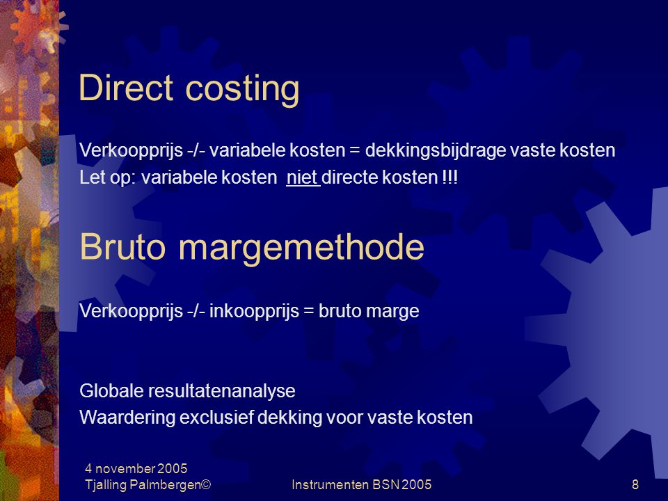 4 november 2005 Tjalling Palmbergen©Instrumenten BSN 200548 Beslissingsondersteunende calculaties Make our buy beslissingen Produktiekosten van machine A en van machine B Dekking van vaste kosten in een verliessituatie De break even-analyse Het capaciteitsvraagstuk De economische levensduur