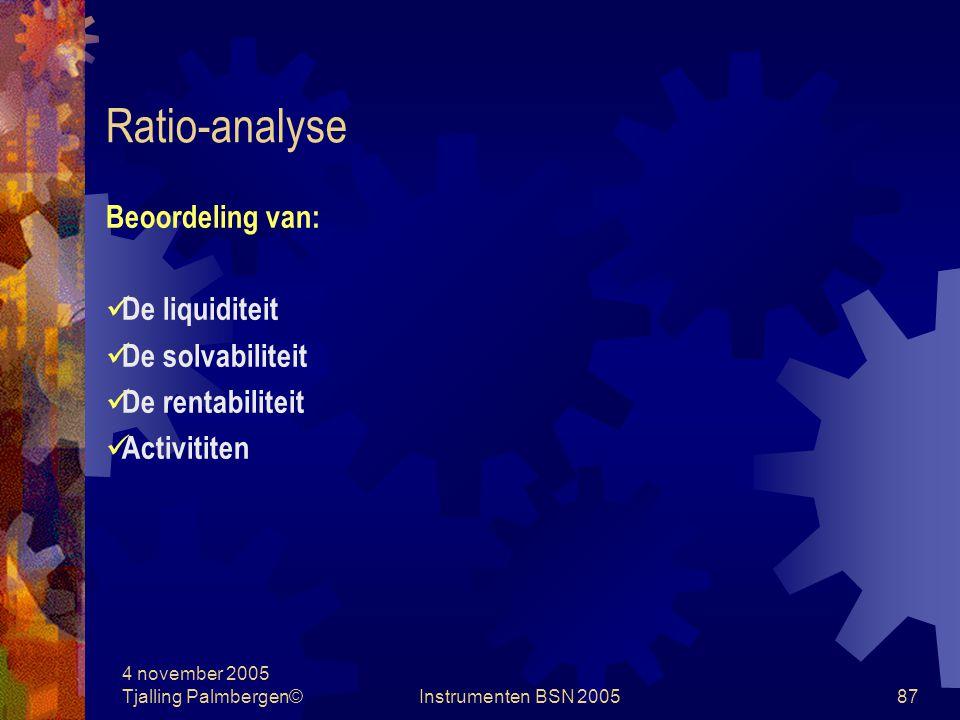 4 november 2005 Tjalling Palmbergen©Instrumenten BSN 200586 Ratio-analyse Ratio's Verhoudingscijfers: W&V posten in % Balansposten in % W&V posten in % van balansposten niet financieel Tijdvergelijking Bedrijfsvergelijking benchmarking Normatief