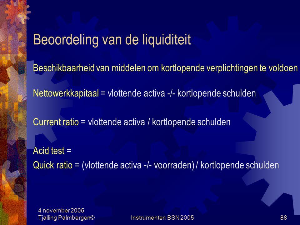 4 november 2005 Tjalling Palmbergen©Instrumenten BSN 200587 Ratio-analyse Beoordeling van: De liquiditeit De solvabiliteit De rentabiliteit Activititen