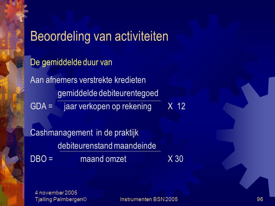 4 november 2005 Tjalling Palmbergen©Instrumenten BSN 200595 Beoordeling van activiteiten Omloopsnelheid van de gemiddelde voorraad = Omzet / gemiddelde voorraad Let op vergelijkbare waardering Gemiddelde opslagduur = (1 / omloopsnelheid van de voorraad ) X 365