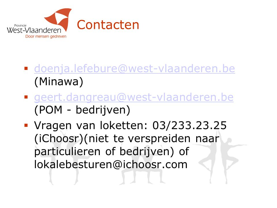 Contacten  doenja.lefebure@west-vlaanderen.be (Minawa) doenja.lefebure@west-vlaanderen.be  geert.dangreau@west-vlaanderen.be (POM - bedrijven) geert.dangreau@west-vlaanderen.be  Vragen van loketten: 03/233.23.25 (iChoosr)(niet te verspreiden naar particulieren of bedrijven) of lokalebesturen@ichoosr.com