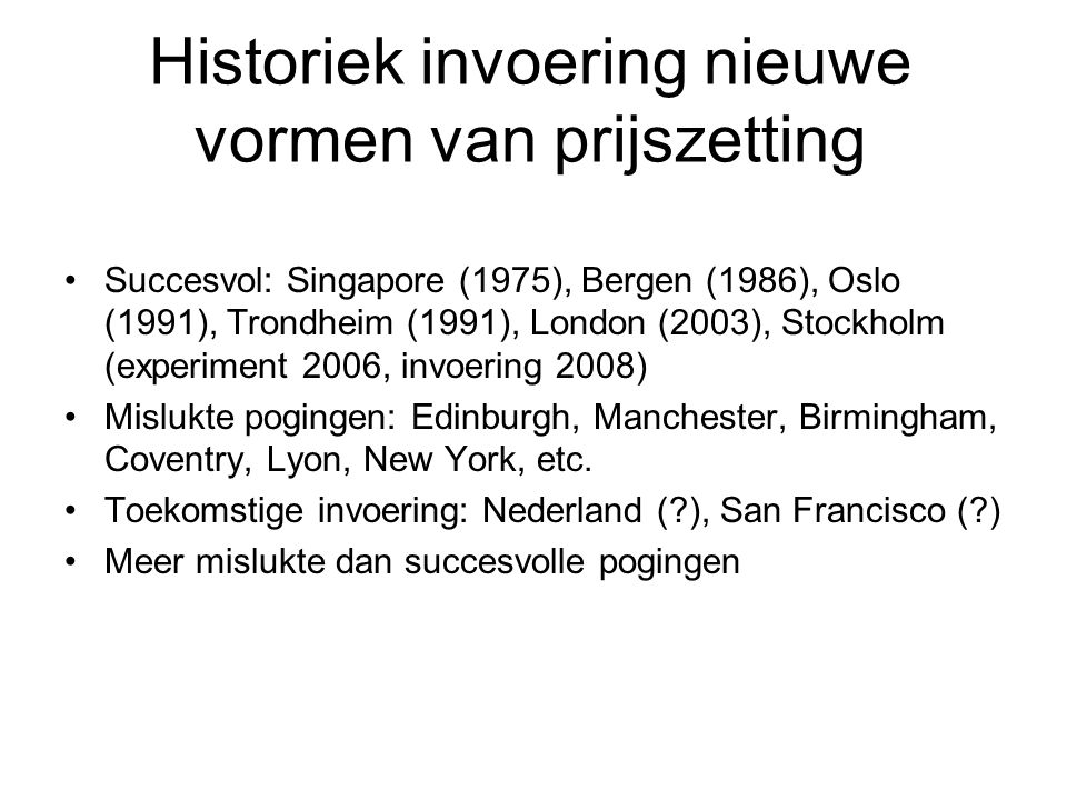 Historiek invoering nieuwe vormen van prijszetting Succesvol: Singapore (1975), Bergen (1986), Oslo (1991), Trondheim (1991), London (2003), Stockholm (experiment 2006, invoering 2008) Mislukte pogingen: Edinburgh, Manchester, Birmingham, Coventry, Lyon, New York, etc.