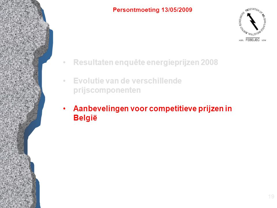 19 Resultaten enquête energieprijzen 2008 Evolutie van de verschillende prijscomponenten Aanbevelingen voor competitieve prijzen in België Persontmoeting 13/05/2009