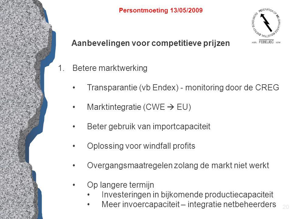 20 Persontmoeting 13/05/2009 Aanbevelingen voor competitieve prijzen 1.Betere marktwerking Transparantie (vb Endex) - monitoring door de CREG Marktint