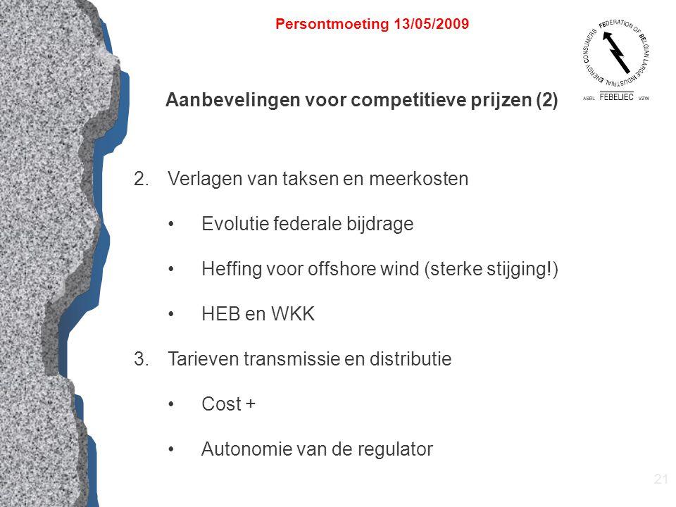 21 Persontmoeting 13/05/2009 Aanbevelingen voor competitieve prijzen (2) 2.Verlagen van taksen en meerkosten Evolutie federale bijdrage Heffing voor offshore wind (sterke stijging!) HEB en WKK 3.Tarieven transmissie en distributie Cost + Autonomie van de regulator
