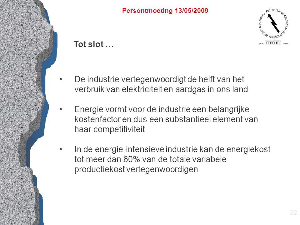 22 Persontmoeting 13/05/2009 Tot slot … De industrie vertegenwoordigt de helft van het verbruik van elektriciteit en aardgas in ons land Energie vormt voor de industrie een belangrijke kostenfactor en dus een substantieel element van haar competitiviteit In de energie-intensieve industrie kan de energiekost tot meer dan 60% van de totale variabele productiekost vertegenwoordigen