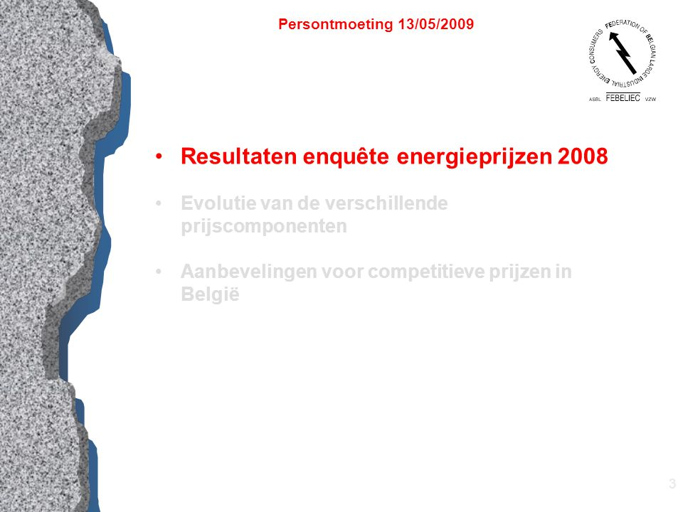 3 Resultaten enquête energieprijzen 2008 Evolutie van de verschillende prijscomponenten Aanbevelingen voor competitieve prijzen in België Persontmoeting 13/05/2009