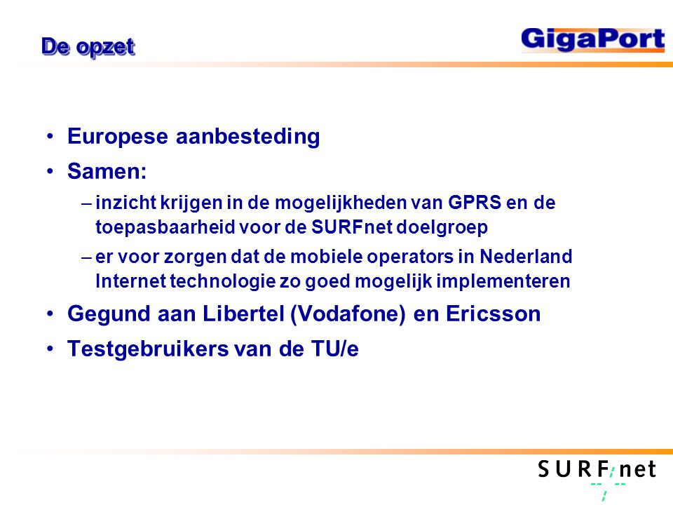 De opzet Europese aanbesteding Samen: –inzicht krijgen in de mogelijkheden van GPRS en de toepasbaarheid voor de SURFnet doelgroep –er voor zorgen dat de mobiele operators in Nederland Internet technologie zo goed mogelijk implementeren Gegund aan Libertel (Vodafone) en Ericsson Testgebruikers van de TU/e