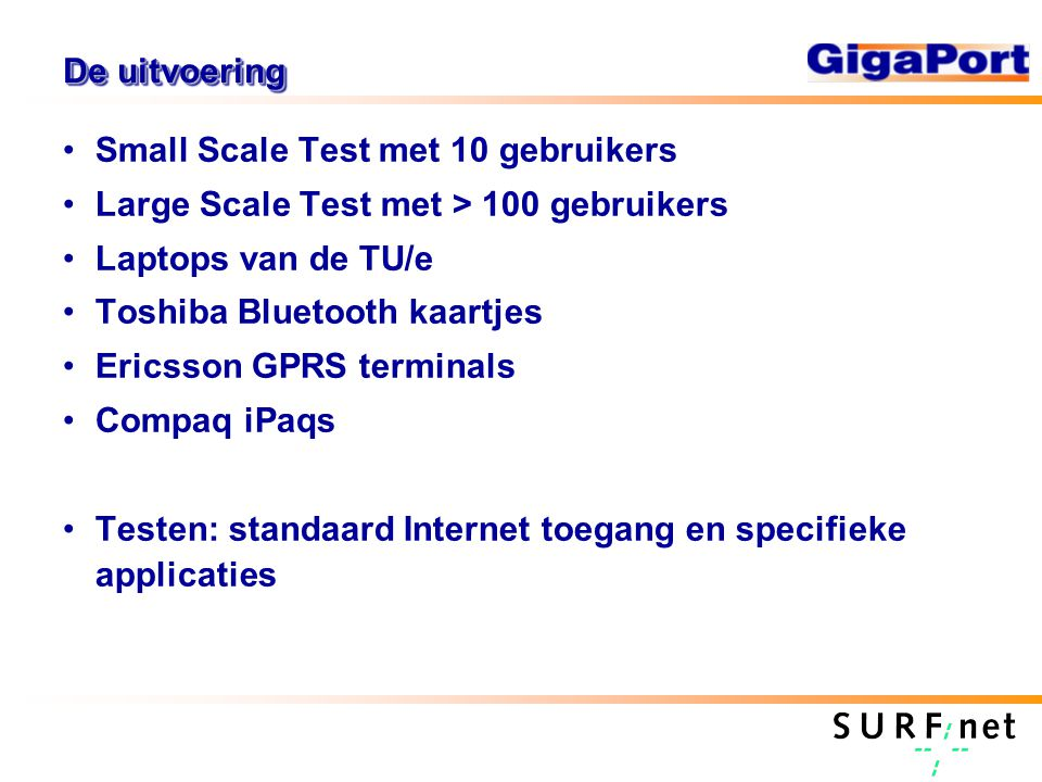 De uitvoering Small Scale Test met 10 gebruikers Large Scale Test met > 100 gebruikers Laptops van de TU/e Toshiba Bluetooth kaartjes Ericsson GPRS terminals Compaq iPaqs Testen: standaard Internet toegang en specifieke applicaties