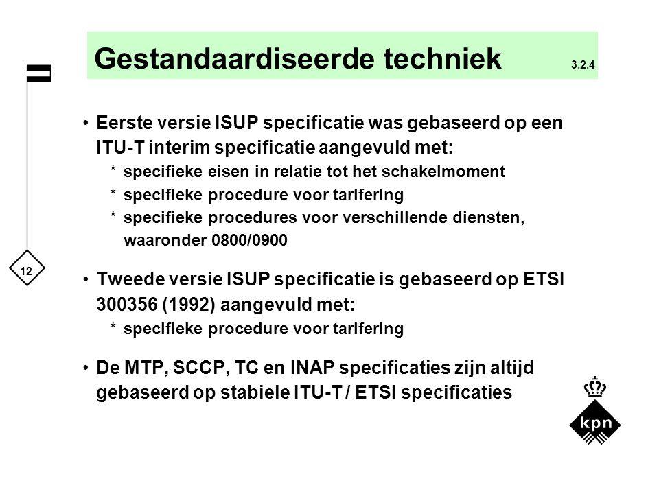 12 Gestandaardiseerde techniek 3.2.4 Eerste versie ISUP specificatie was gebaseerd op een ITU-T interim specificatie aangevuld met: *specifieke eisen in relatie tot het schakelmoment *specifieke procedure voor tarifering *specifieke procedures voor verschillende diensten, waaronder 0800/0900 Tweede versie ISUP specificatie is gebaseerd op ETSI 300356 (1992) aangevuld met: *specifieke procedure voor tarifering De MTP, SCCP, TC en INAP specificaties zijn altijd gebaseerd op stabiele ITU-T / ETSI specificaties
