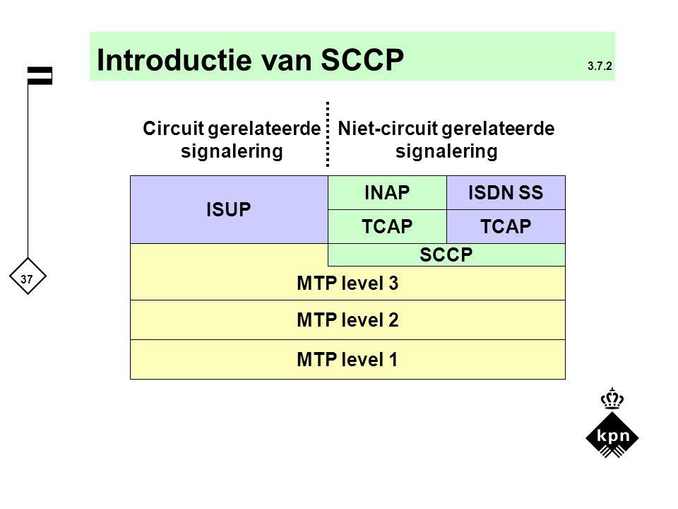 37 Introductie van SCCP 3.7.2 ISUP MTP level 3 TCAP SCCP INAP TCAP ISDN SS MTP level 2 MTP level 1 Circuit gerelateerde signalering Niet-circuit gerel