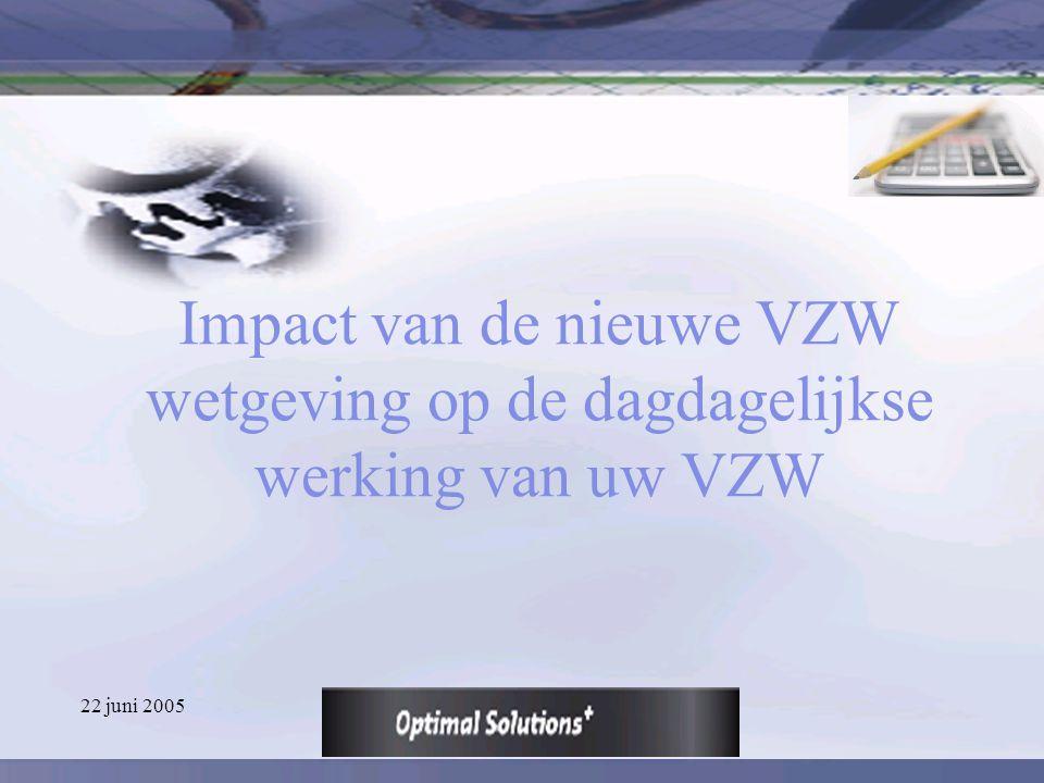 22 juni 2005 Impact van de nieuwe VZW wetgeving op de dagdagelijkse werking van uw VZW