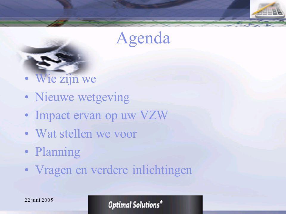 22 juni 2005 Agenda Wie zijn we Nieuwe wetgeving Impact ervan op uw VZW Wat stellen we voor Planning Vragen en verdere inlichtingen