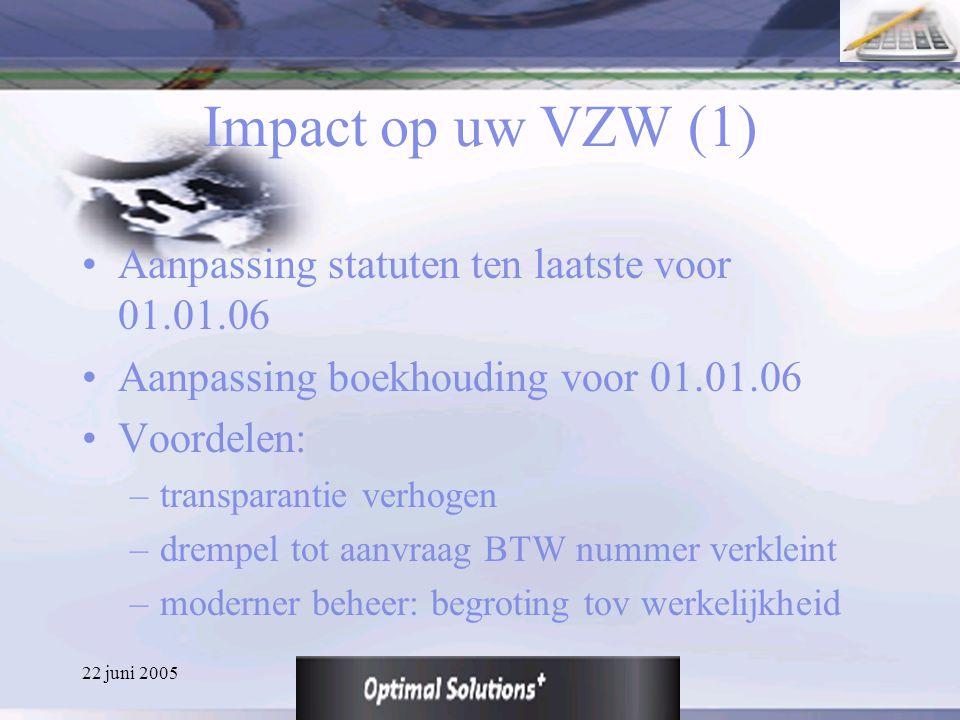 22 juni 2005 Impact op uw VZW (1) Aanpassing statuten ten laatste voor 01.01.06 Aanpassing boekhouding voor 01.01.06 Voordelen: –transparantie verhoge