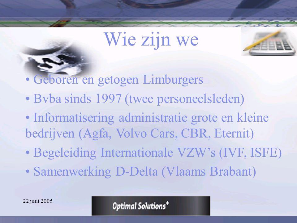 22 juni 2005 Wie zijn we Geboren en getogen Limburgers Bvba sinds 1997 (twee personeelsleden) Informatisering administratie grote en kleine bedrijven