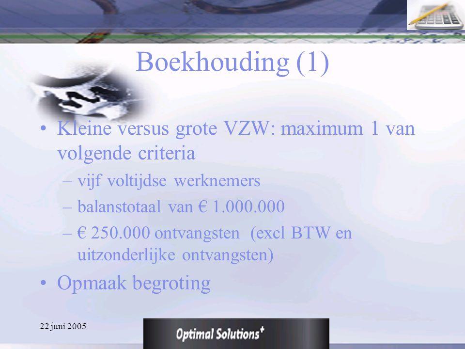 22 juni 2005 Boekhouding (1) Kleine versus grote VZW: maximum 1 van volgende criteria –vijf voltijdse werknemers –balanstotaal van € 1.000.000 –€ 250.
