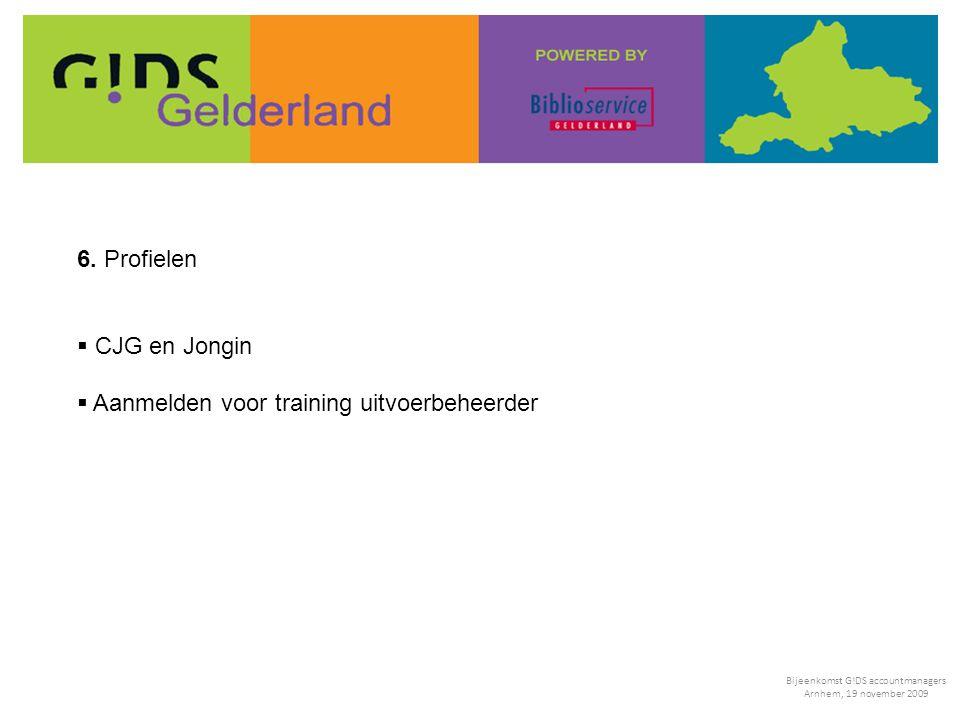 6. Profielen  CJG en Jongin  Aanmelden voor training uitvoerbeheerder Bijeenkomst G!DS accountmanagers Arnhem, 19 november 2009
