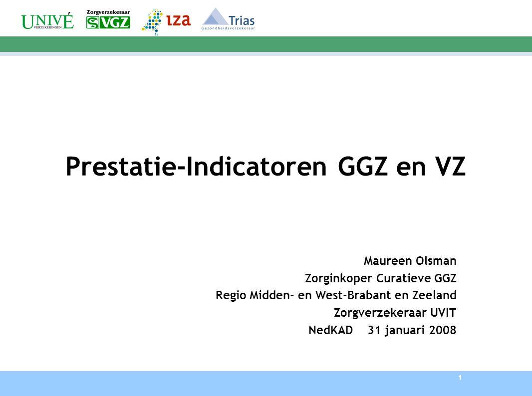 1 Prestatie-Indicatoren GGZ en VZ Maureen Olsman Zorginkoper Curatieve GGZ Regio Midden- en West-Brabant en Zeeland Zorgverzekeraar UVIT NedKAD 31 januari 2008