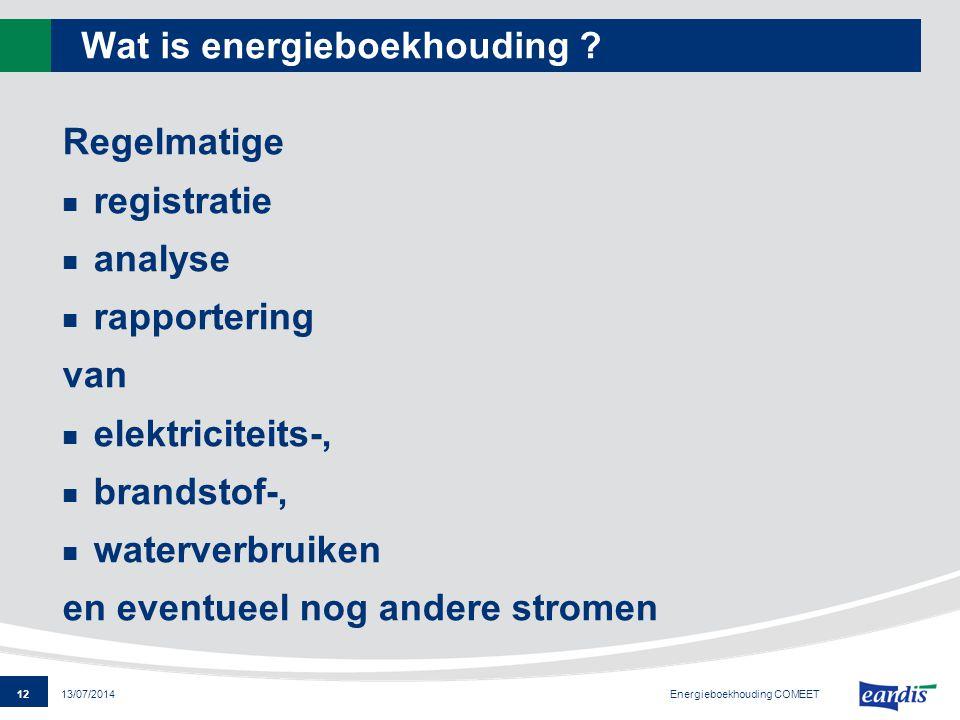 12 13/07/2014 Wat is energieboekhouding ? Regelmatige registratie analyse rapportering van elektriciteits-, brandstof-, waterverbruiken en eventueel n