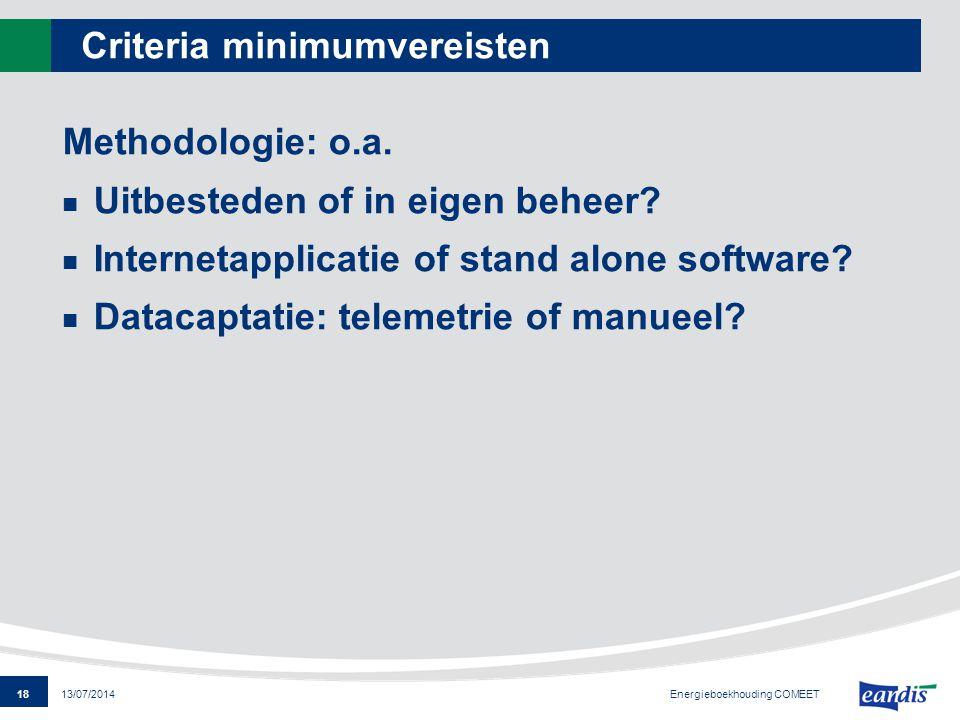 18 13/07/2014 Criteria minimumvereisten Methodologie: o.a. Uitbesteden of in eigen beheer? Internetapplicatie of stand alone software? Datacaptatie: t