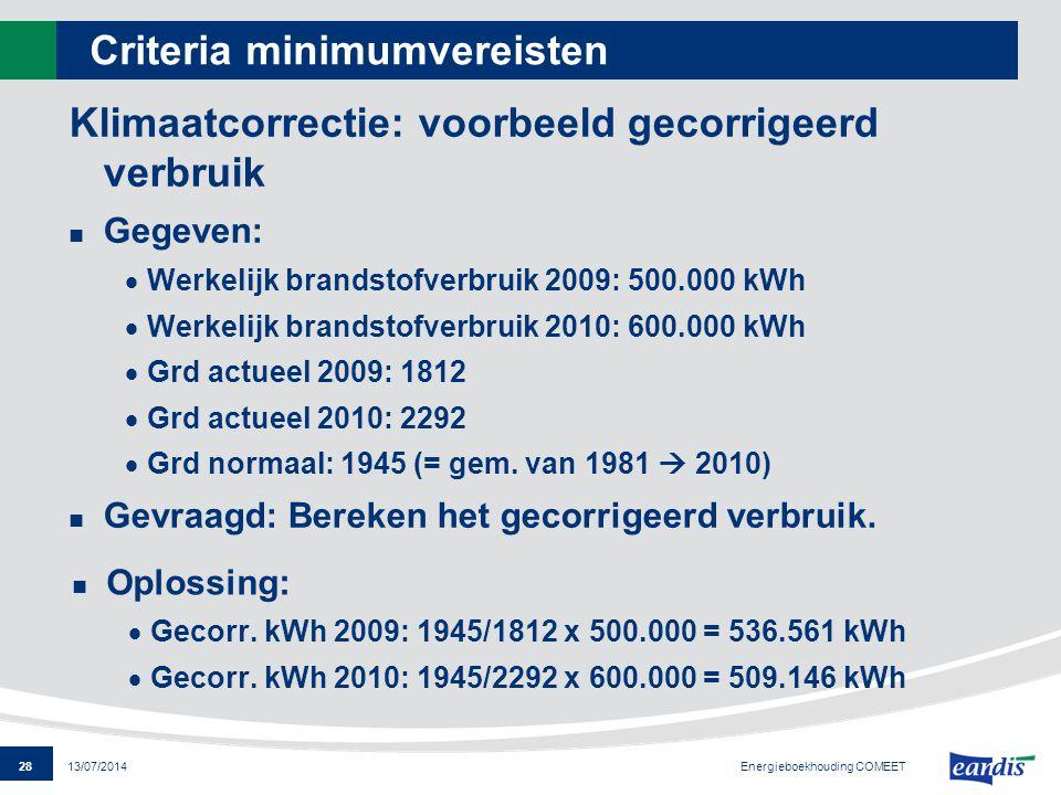 28 13/07/2014 Criteria minimumvereisten Klimaatcorrectie: voorbeeld gecorrigeerd verbruik Gegeven:  Werkelijk brandstofverbruik 2009: 500.000 kWh  W