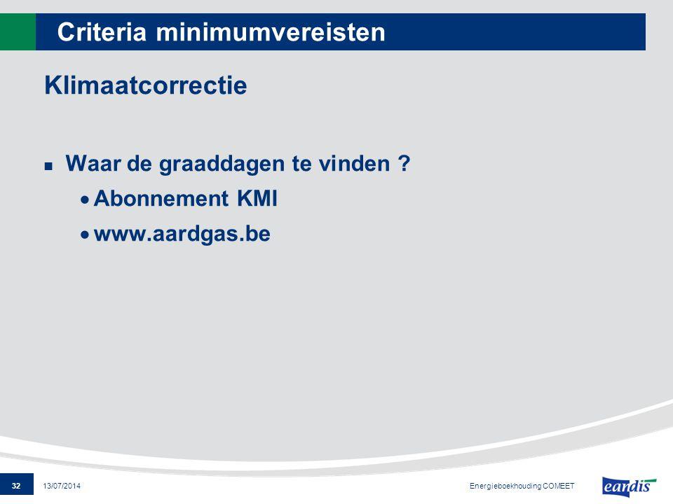 32 13/07/2014 Criteria minimumvereisten Klimaatcorrectie Waar de graaddagen te vinden ?  Abonnement KMI  www.aardgas.be Energieboekhouding COMEET