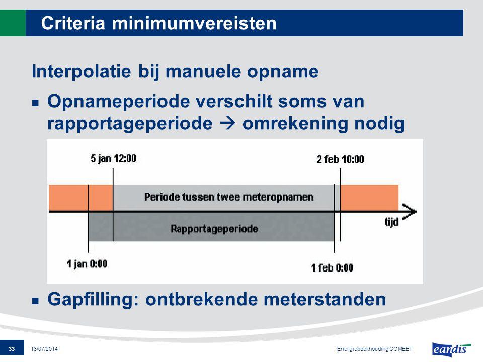 33 13/07/2014 Criteria minimumvereisten Interpolatie bij manuele opname Opnameperiode verschilt soms van rapportageperiode  omrekening nodig Gapfilli