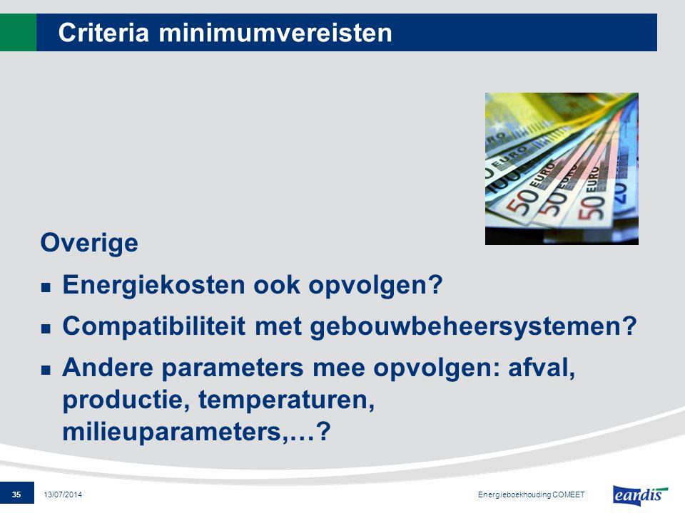 35 13/07/2014 Criteria minimumvereisten Overige Energiekosten ook opvolgen? Compatibiliteit met gebouwbeheersystemen? Andere parameters mee opvolgen: