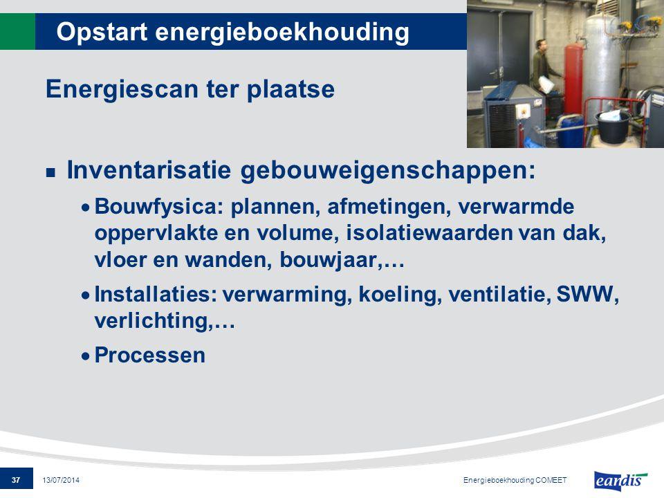 37 13/07/2014 Opstart energieboekhouding Energiescan ter plaatse Inventarisatie gebouweigenschappen:  Bouwfysica: plannen, afmetingen, verwarmde oppe