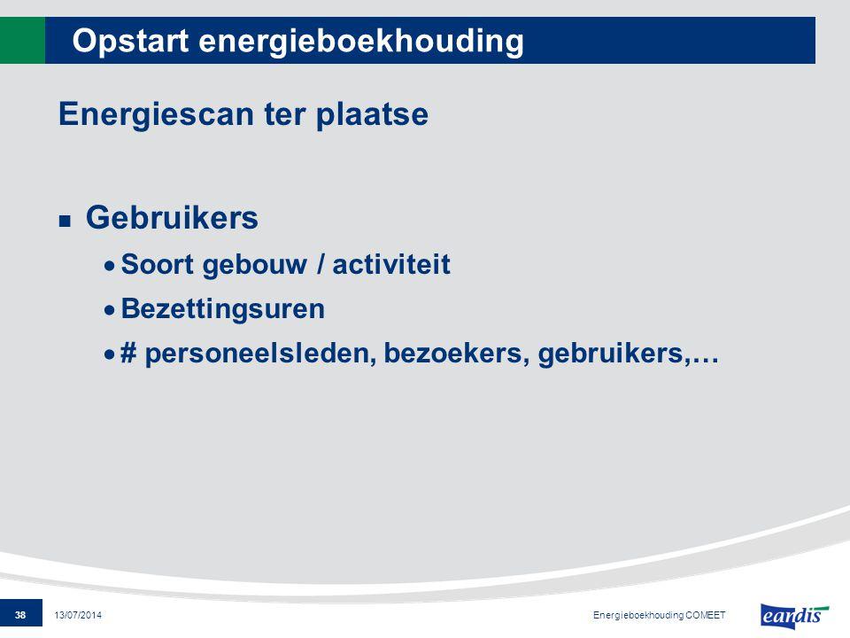38 13/07/2014 Opstart energieboekhouding Energiescan ter plaatse Gebruikers  Soort gebouw / activiteit  Bezettingsuren  # personeelsleden, bezoeker