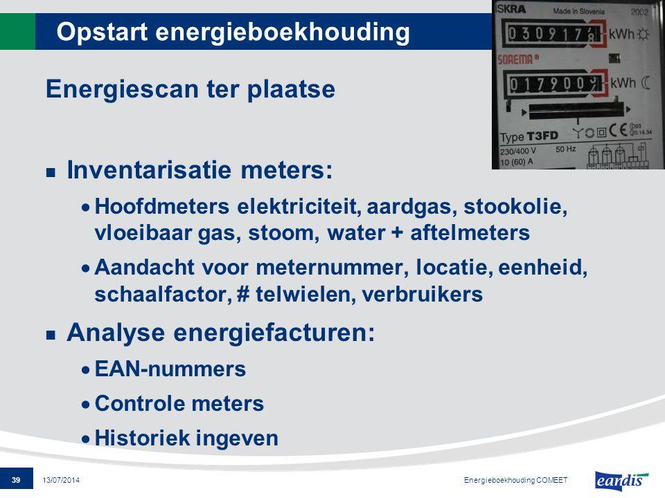 39 13/07/2014 Opstart energieboekhouding Energiescan ter plaatse Inventarisatie meters:  Hoofdmeters elektriciteit, aardgas, stookolie, vloeibaar gas