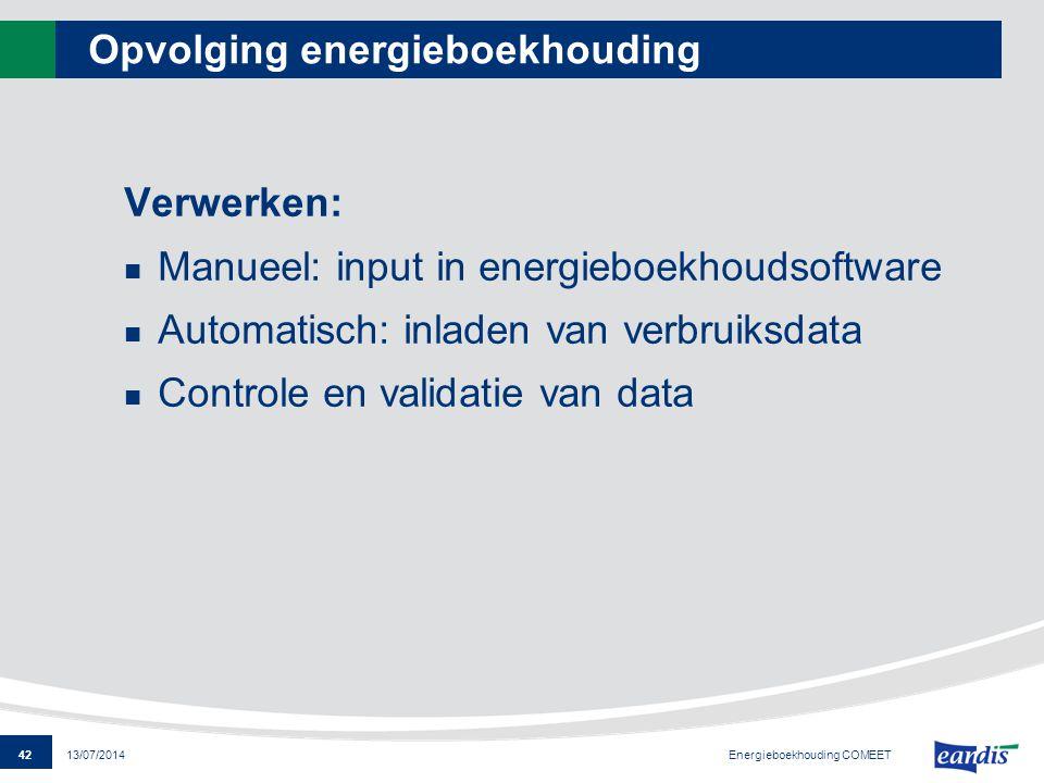42 13/07/2014 Opvolging energieboekhouding Verwerken: Manueel: input in energieboekhoudsoftware Automatisch: inladen van verbruiksdata Controle en val