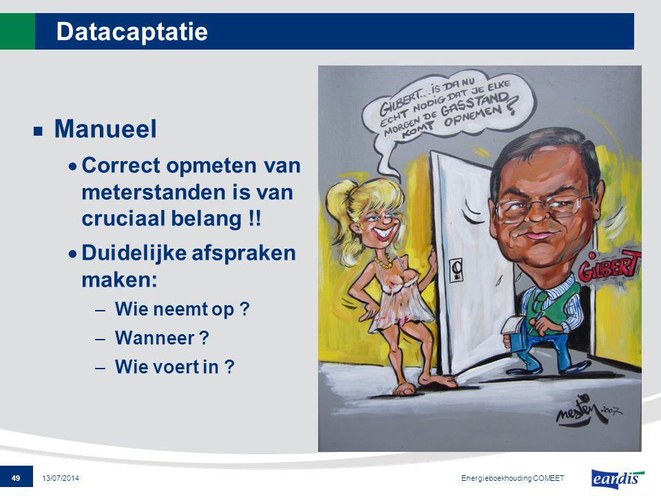 49 13/07/2014 Datacaptatie Manueel  Correct opmeten van meterstanden is van cruciaal belang !!  Duidelijke afspraken maken: –Wie neemt op ? –Wanneer