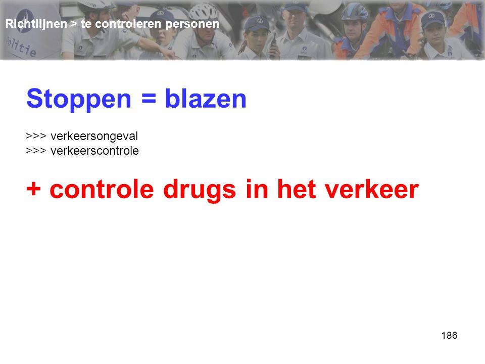 186 Richtlijnen > te controleren personen Stoppen = blazen >>> verkeersongeval >>> verkeerscontrole + controle drugs in het verkeer